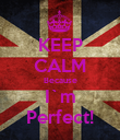 KEEP CALM Because I`m Perfect! - Personalised Poster large