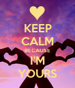 KEEP CALM BECAUSE I'M YOURS - Personalised Poster large