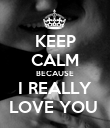 KEEP CALM BECAUSE I REALLY LOVE YOU  - Personalised Poster large
