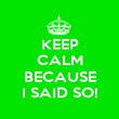 KEEP CALM  BECAUSE I SAID SO! - Personalised Poster large