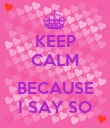 KEEP CALM  BECAUSE I SAY SO - Personalised Poster large