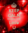 KEEP CALM Because I Still Love U - Personalised Poster large