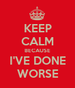 KEEP CALM BECAUSE I'VE DONE WORSE - Personalised Poster large