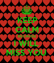 KEEP CALM BECAUSE I WILL  MISS YOU  - Personalised Poster large