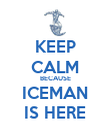 KEEP CALM BECAUSE ICEMAN IS HERE - Personalised Poster large