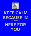 KEEP CALM BECAUSE IM ALWAYS HERE FOR YOU - Personalised Poster large