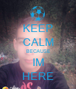 KEEP CALM BECAUSE IM HERE - Personalised Poster large