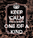 KEEP CALM BECAUSE I'M ONE OF A KIND - Personalised Poster large