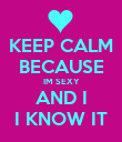KEEP CALM BECAUSE IM SEXY AND I I KNOW IT - Personalised Poster large