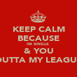 KEEP CALM BECAUSE IM SINGLE  & YOU OUTTA MY LEAGUE - Personalised Poster large