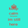 keep  calm  because  im still here  - Personalised Poster large