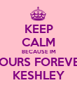 KEEP CALM BECAUSE IM YOURS FOREVER KESHLEY - Personalised Poster large