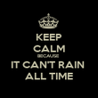 KEEP CALM BECAUSE  IT CAN'T RAIN  ALL TIME - Personalised Poster large