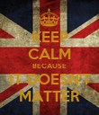 KEEP CALM BECAUSE IT DOESN'T MATTER - Personalised Poster large