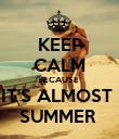 KEEP CALM BECAUSE  IT'S ALMOST  SUMMER  - Personalised Poster large