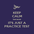 KEEP CALM because IT'S JUST A PRACTICE TEST - Personalised Poster large