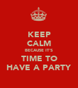 KEEP CALM BECAUSE IT'S TIME TO HAVE A PARTY - Personalised Poster large