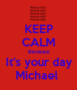KEEP CALM Because It's your day Michael  - Personalised Poster large