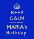 KEEP CALM Because its  MARIA's Birthday  - Personalised Poster large