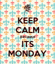 KEEP CALM Because ITS MONDAY - Personalised Poster large