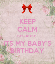 KEEP CALM BECAUSE  ITS MY BABY'S BIRTHDAY - Personalised Poster small