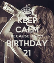 KEEP CALM BECAUSE ITS MY BIRTHDAY 21 - Personalised Poster large
