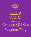 KEEP CALM Because it's Omega QUEen Pageant Day - Personalised Poster large