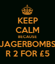 KEEP CALM BECAUSE JAGERBOMBS R 2 FOR £5 - Personalised Poster large