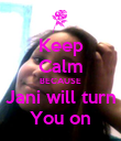 Keep Calm BECAUSE Jani will turn You on - Personalised Poster large