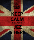 KEEP CALM BECAUSE  JEZ IS HERE - Personalised Poster large