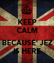 KEEP CALM  BECAUSE' JEZ IS HERE - Personalised Poster large