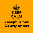 KEEP CALM because Joseph is hot Courty ur not - Personalised Poster large