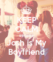 KEEP CALM Because Josh is My Boyfriend - Personalised Poster large