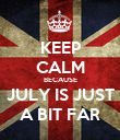 KEEP CALM BECAUSE JULY IS JUST A BIT FAR - Personalised Poster large