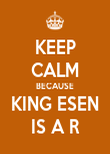 KEEP CALM BECAUSE KING ESEN IS A R - Personalised Poster large
