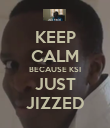 KEEP CALM BECAUSE KSI JUST JIZZED - Personalised Poster large