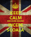 KEEP CALM BECAUSE MAINE INCEPE SCOALA - Personalised Poster large