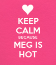KEEP CALM BECAUSE MEG IS HOT - Personalised Poster large