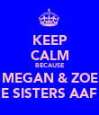 KEEP CALM BECAUSE MEGAN & ZOE ARE SISTERS AAF xx - Personalised Poster large