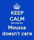 KEEP CALM BECAUSE Moussa doesn't care - Personalised Poster large