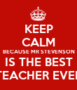 KEEP CALM BECAUSE MR STEVENSON IS THE BEST TEACHER EVER - Personalised Poster large