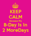 KEEP CALM Because My B-Day Is In 2 MoreDays - Personalised Poster large