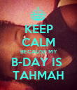 KEEP CALM BECAUSE MY B-DAY IS  TAHMAH - Personalised Poster large