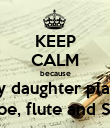 KEEP CALM because my daughter plays Oboe, flute and Saxa - Personalised Poster large