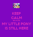 KEEP CALM BECAUSE MY LITTLE PONY IS STILL HERE - Personalised Poster large