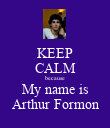 KEEP CALM because My name is Arthur Formon - Personalised Poster large