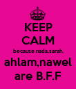 KEEP CALM because nada,sarah, ahlam,nawel are B.F.F - Personalised Poster large