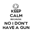 KEEP CALM BECAUSE NO I DON'T HAVE A GUN - Personalised Poster large