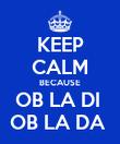 KEEP CALM BECAUSE OB LA DI  OB LA DA  - Personalised Poster large