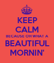 KEEP CALM BECAUSE OH WHAT A BEAUTIFUL MORNIN' - Personalised Poster large